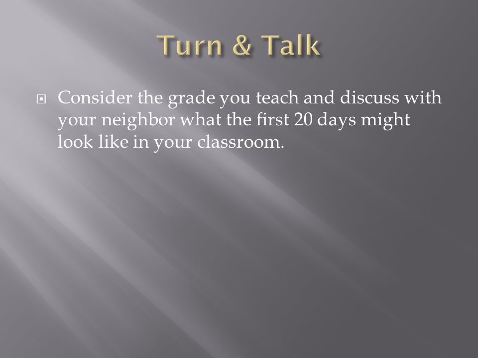 Turn & Talk Consider the grade you teach and discuss with your neighbor what the first 20 days might look like in your classroom.