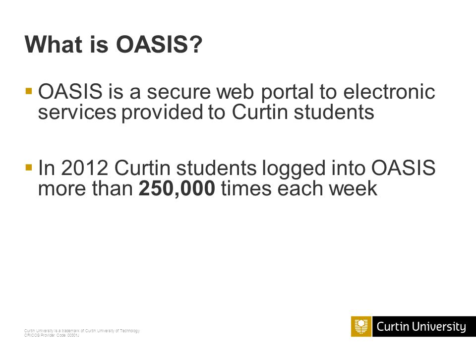 What is OASIS OASIS is a secure web portal to electronic services provided to Curtin students.