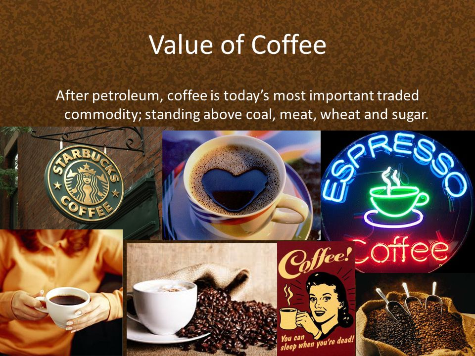 Value of Coffee After petroleum, coffee is today's most important traded commodity; standing above coal, meat, wheat and sugar.