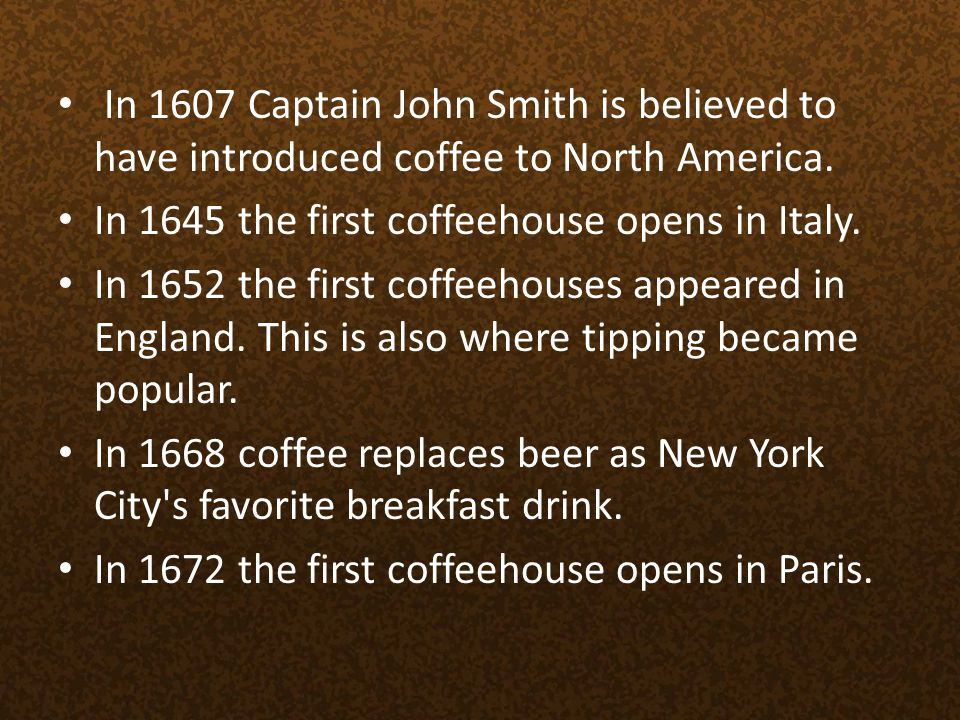 In 1607 Captain John Smith is believed to have introduced coffee to North America.
