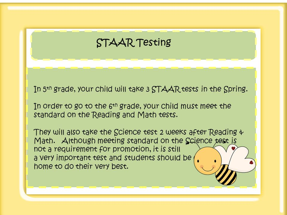 STAAR Testing In 5th grade, your child will take 3 STAAR tests in the Spring.