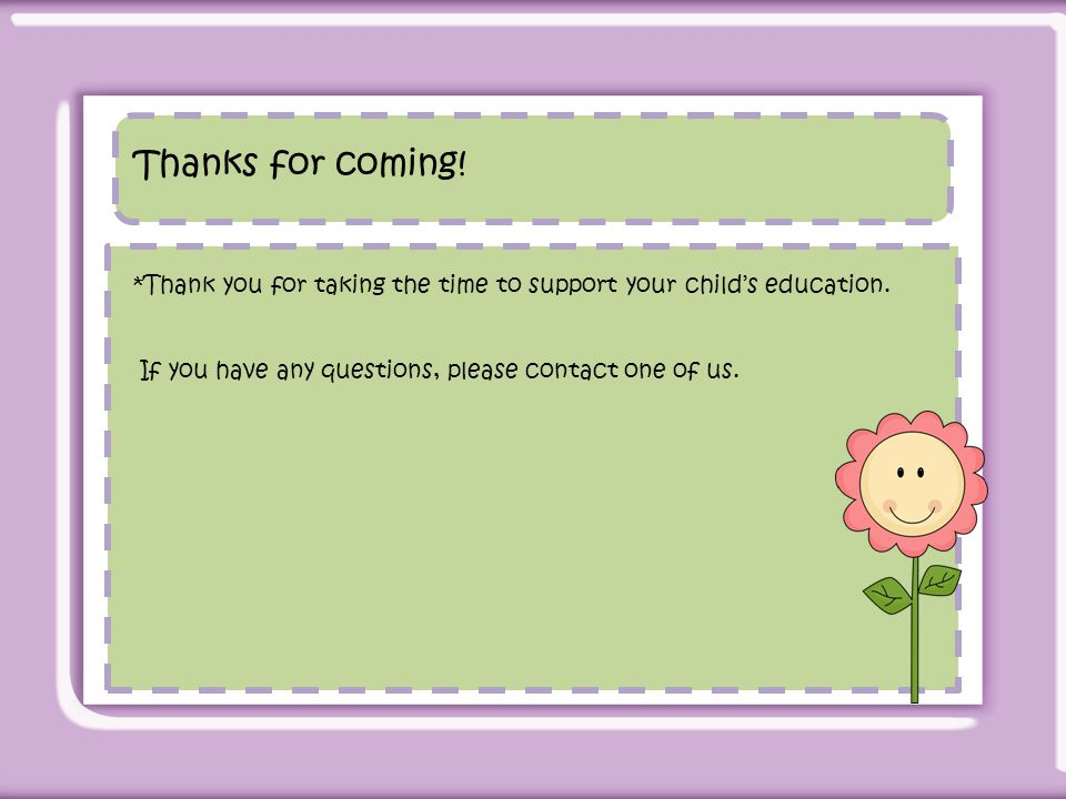 Thanks for coming. *Thank you for taking the time to support your child's education.