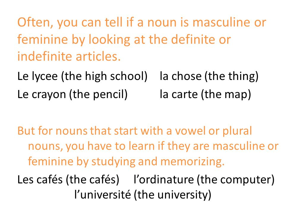 Often, you can tell if a noun is masculine or feminine by looking at the definite or indefinite articles.
