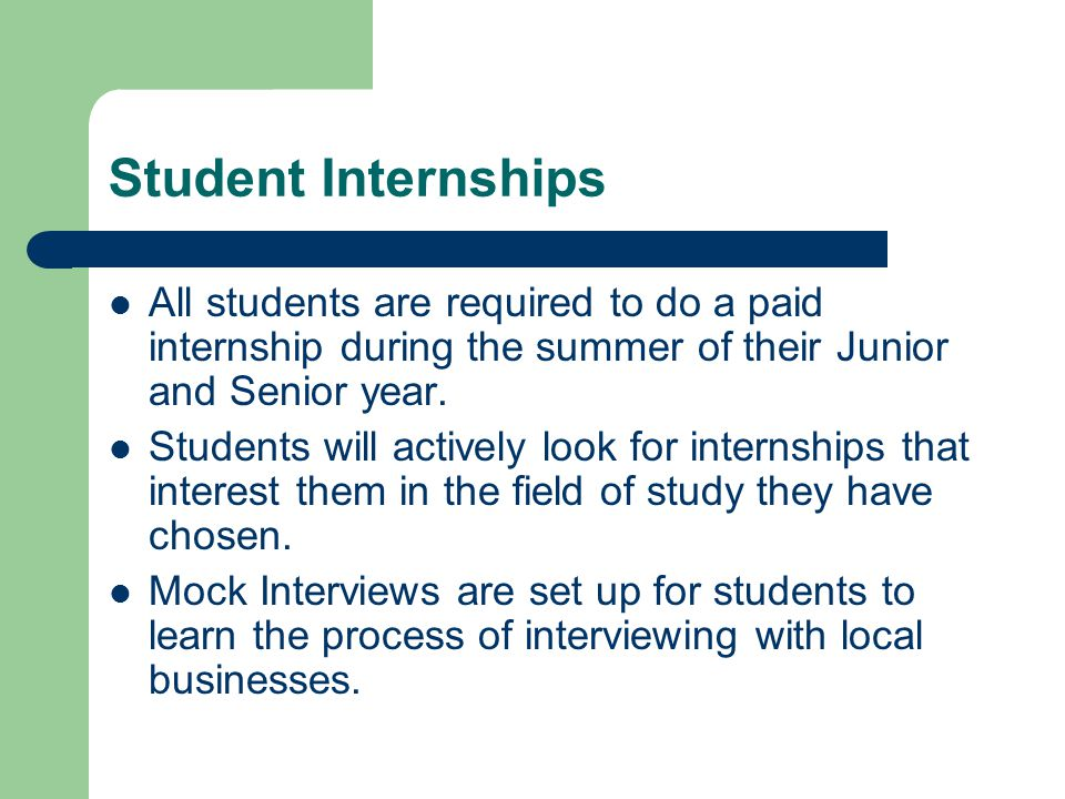 Student Internships All students are required to do a paid internship during the summer of their Junior and Senior year.