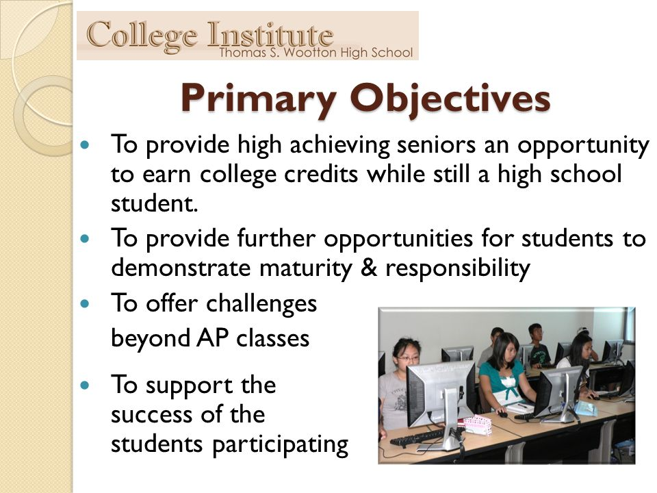 Primary Objectives To provide high achieving seniors an opportunity to earn college credits while still a high school student.