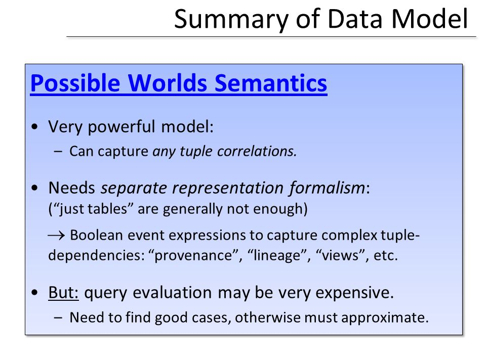 Summary of Data Model Possible Worlds Semantics Very powerful model: