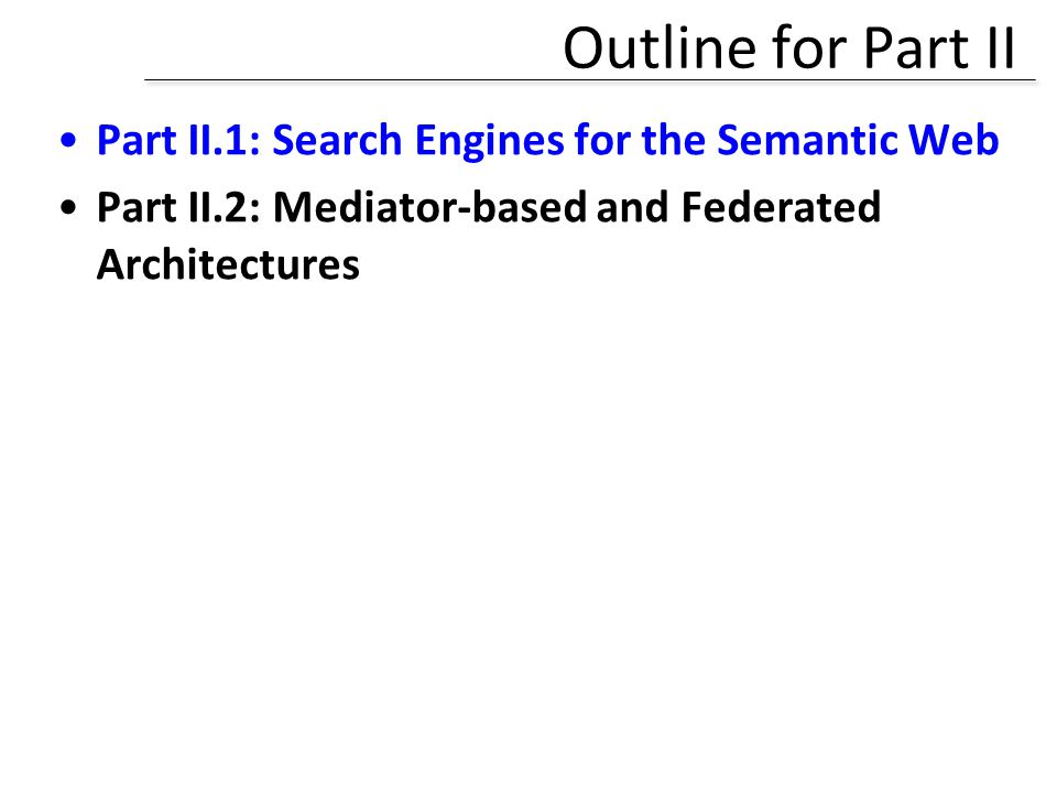 Outline for Part II Part II.1: Search Engines for the Semantic Web