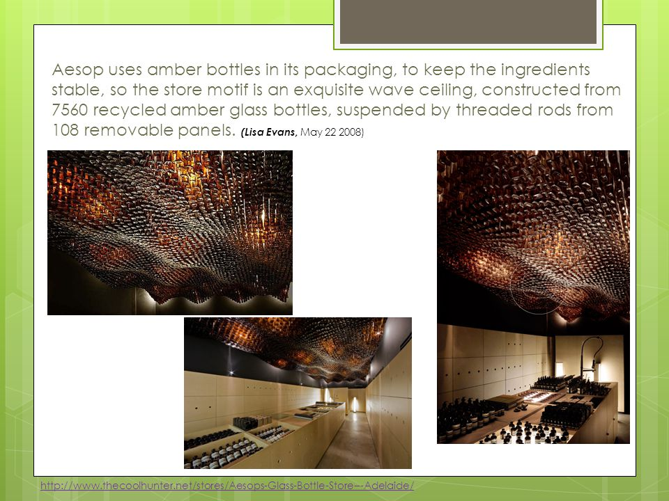 Aesop uses amber bottles in its packaging, to keep the ingredients stable, so the store motif is an exquisite wave ceiling, constructed from 7560 recycled amber glass bottles, suspended by threaded rods from 108 removable panels. (Lisa Evans, May 22 2008)