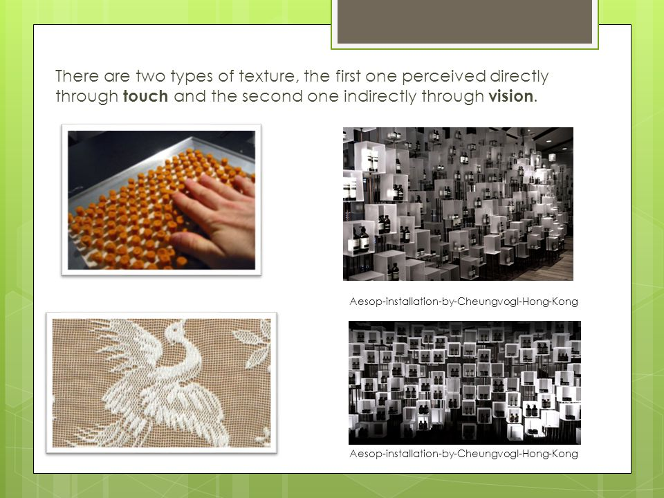 There are two types of texture, the first one perceived directly through touch and the second one indirectly through vision.
