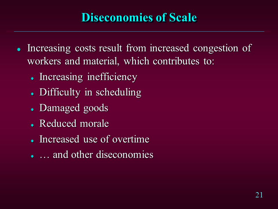 Diseconomies of Scale Increasing costs result from increased congestion of workers and material, which contributes to: