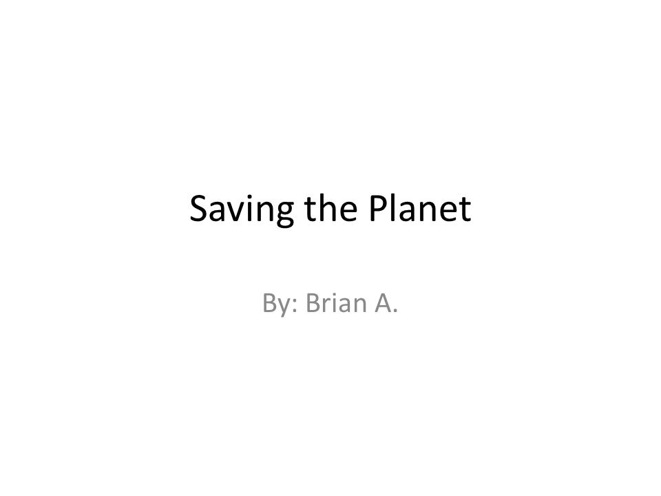 Saving the Planet By: Brian A.