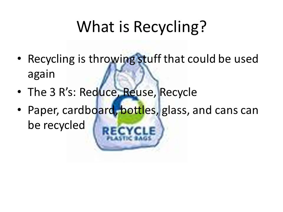 What is Recycling Recycling is throwing stuff that could be used again. The 3 R's: Reduce, Reuse, Recycle.