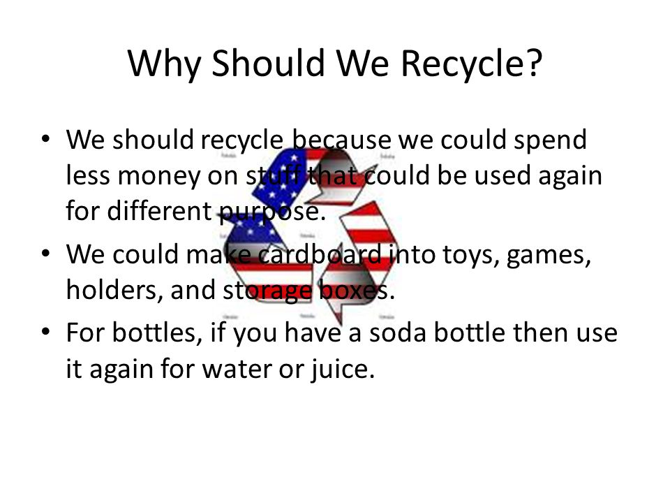 Why Should We Recycle We should recycle because we could spend less money on stuff that could be used again for different purpose.