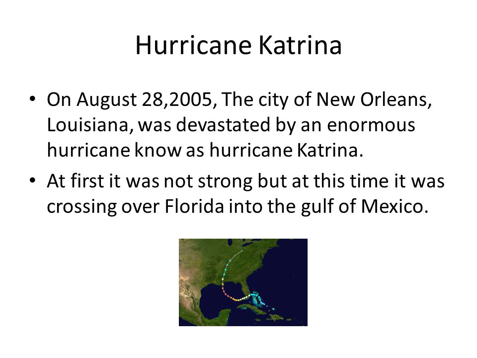 Hurricane Katrina On August 28,2005, The city of New Orleans, Louisiana, was devastated by an enormous hurricane know as hurricane Katrina.