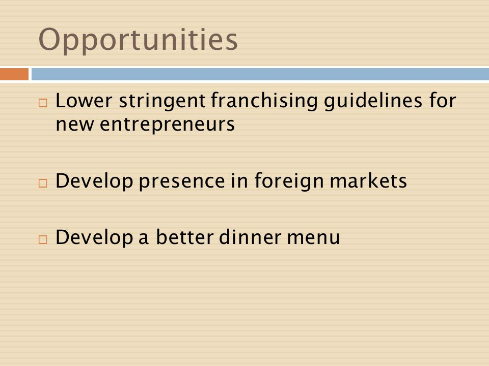 Opportunities Lower stringent franchising guidelines for new entrepreneurs. Develop presence in foreign markets.
