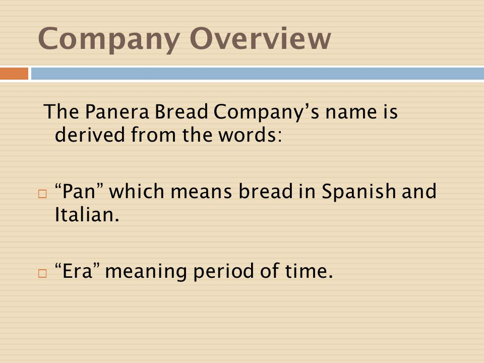 Company Overview The Panera Bread Company's name is derived from the words: Pan which means bread in Spanish and Italian.