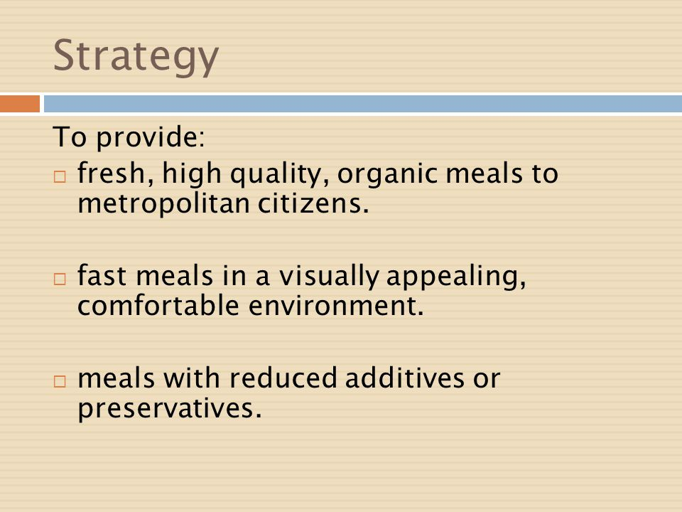 Strategy To provide: fresh, high quality, organic meals to metropolitan citizens. fast meals in a visually appealing, comfortable environment.