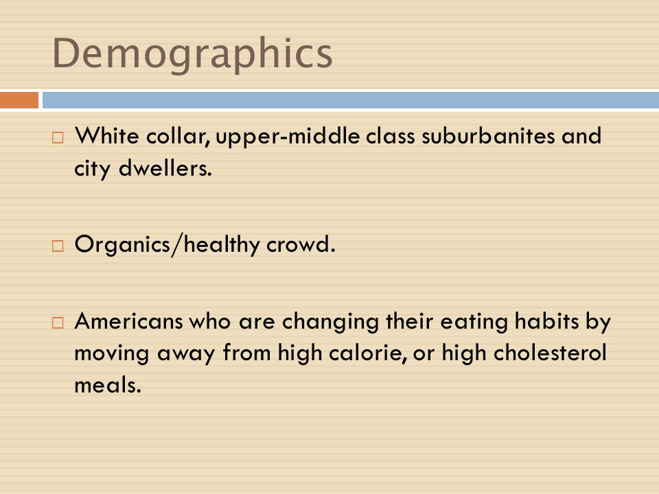 Demographics White collar, upper-middle class suburbanites and city dwellers. Organics/healthy crowd.