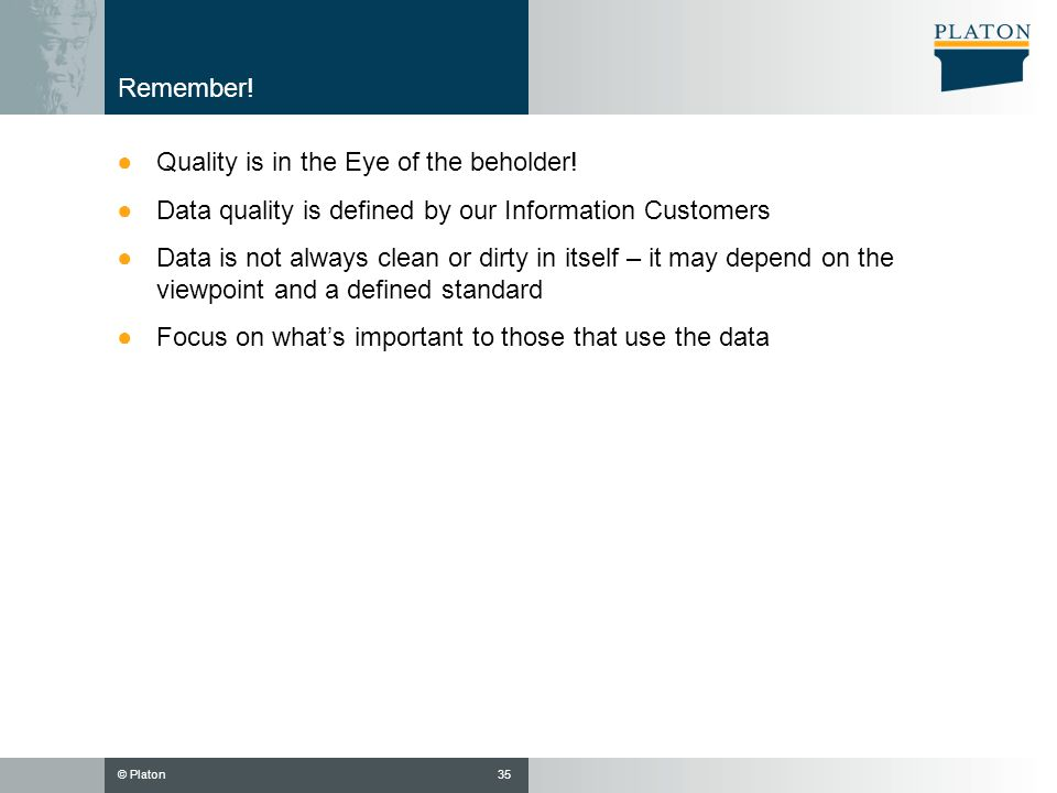 Remember! Quality is in the Eye of the beholder! Data quality is defined by our Information Customers.