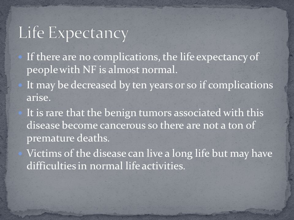 Life Expectancy If there are no complications, the life expectancy of people with NF is almost normal.