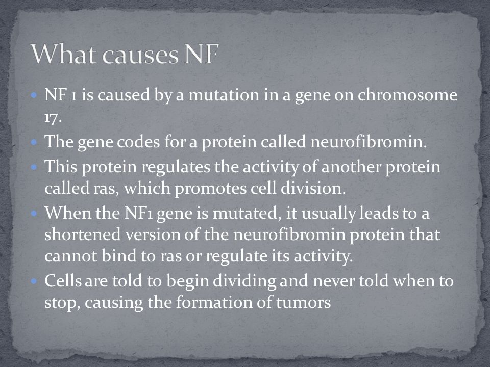 What causes NF NF 1 is caused by a mutation in a gene on chromosome 17. The gene codes for a protein called neurofibromin.