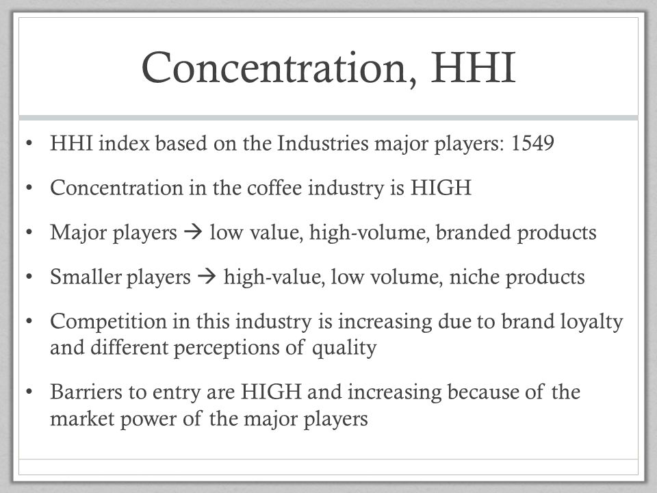 Concentration, HHI HHI index based on the Industries major players: 1549. Concentration in the coffee industry is HIGH.
