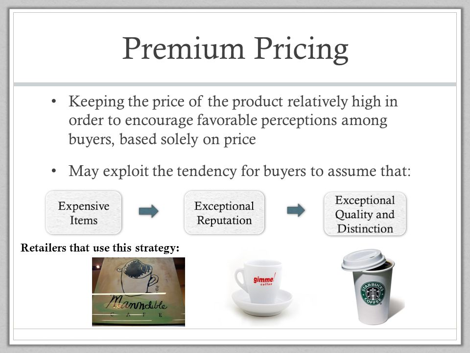Premium Pricing Keeping the price of the product relatively high in order to encourage favorable perceptions among buyers, based solely on price.