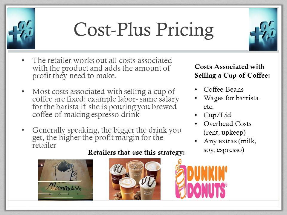 Cost-Plus Pricing The retailer works out all costs associated with the product and adds the amount of profit they need to make.