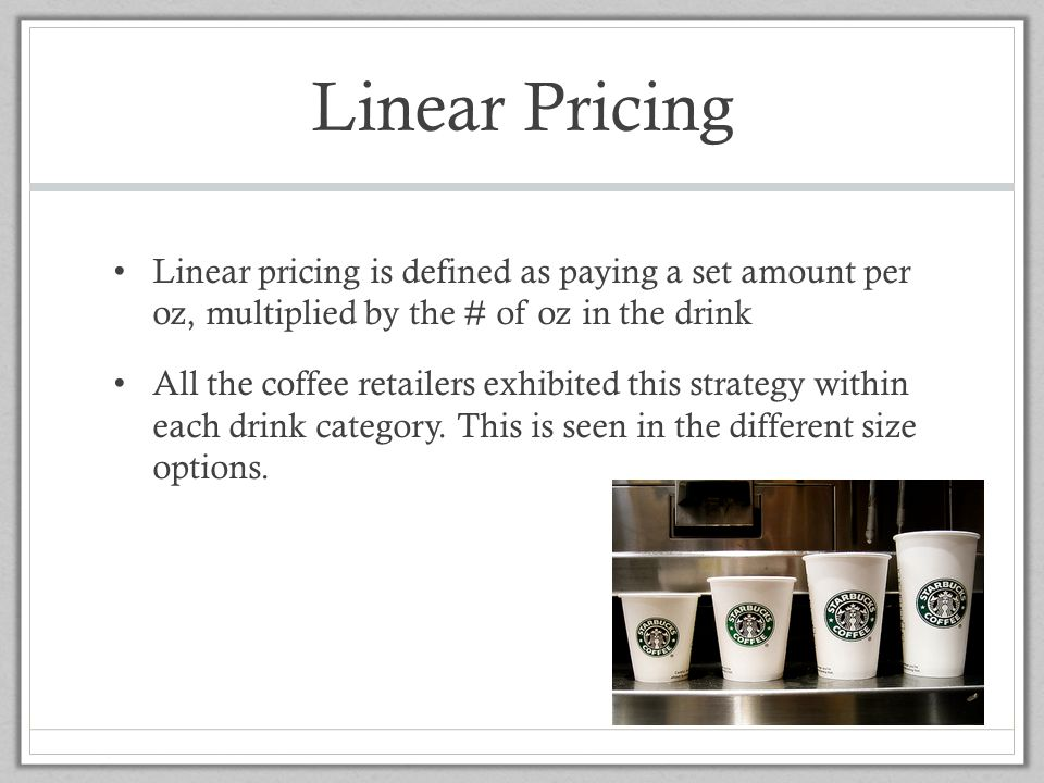 Linear Pricing Linear pricing is defined as paying a set amount per oz, multiplied by the # of oz in the drink.