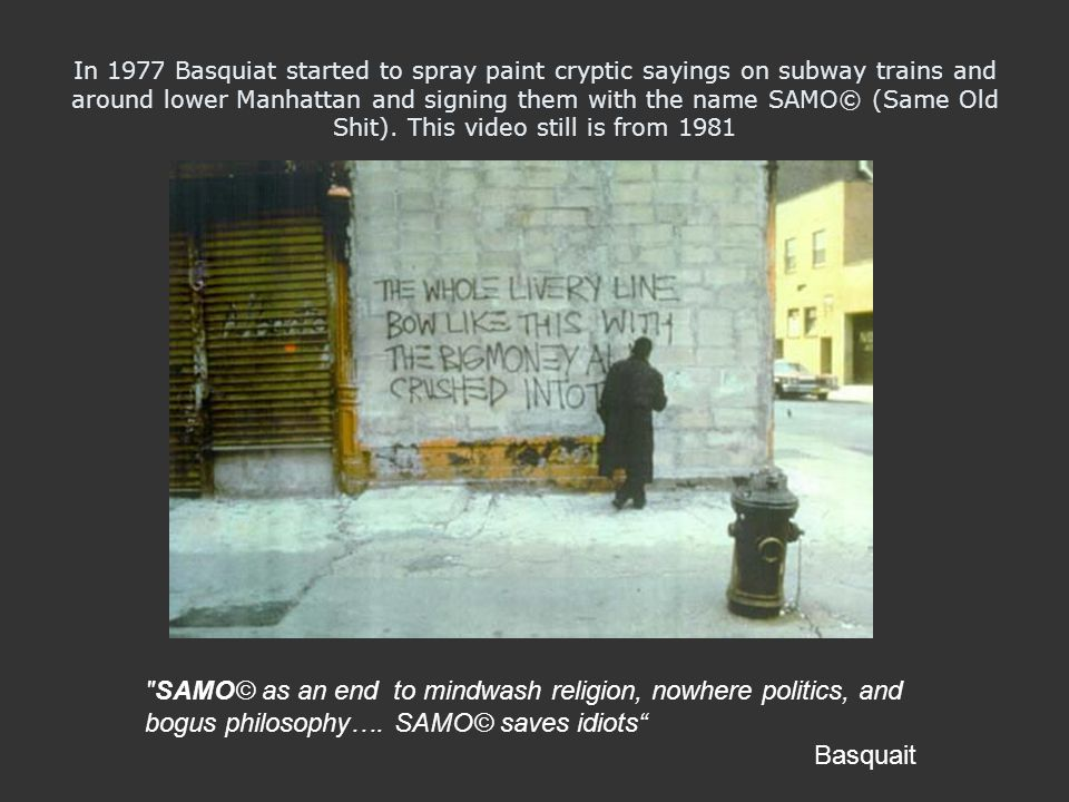In 1977 Basquiat started to spray paint cryptic sayings on subway trains and around lower Manhattan and signing them with the name SAMO© (Same Old Shit). This video still is from 1981