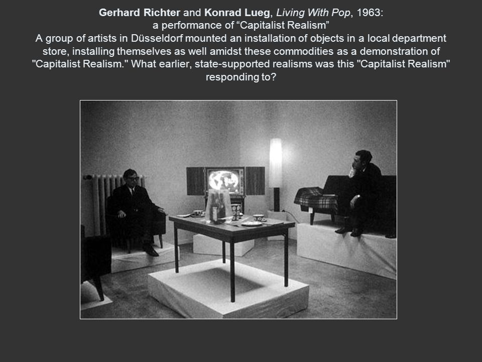 Gerhard Richter and Konrad Lueg, Living With Pop, 1963: a performance of Capitalist Realism A group of artists in Düsseldorf mounted an installation of objects in a local department store, installing themselves as well amidst these commodities as a demonstration of Capitalist Realism. What earlier, state-supported realisms was this Capitalist Realism responding to