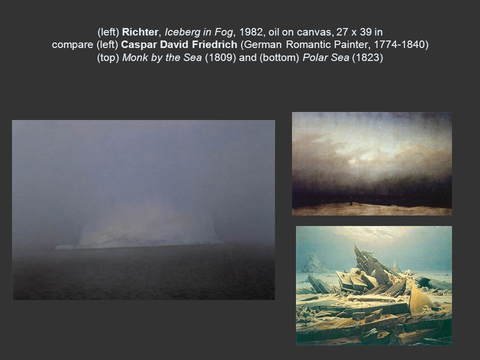 (left) Richter, Iceberg in Fog, 1982, oil on canvas, 27 x 39 in compare (left) Caspar David Friedrich (German Romantic Painter, ) (top) Monk by the Sea (1809) and (bottom) Polar Sea (1823)