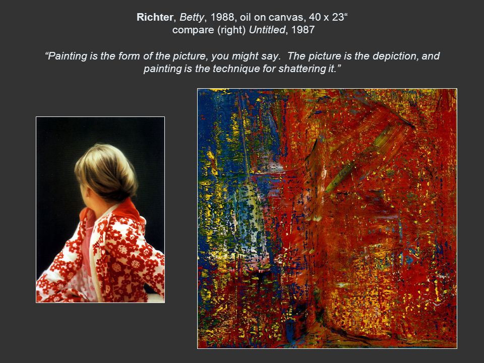 Richter, Betty, 1988, oil on canvas, 40 x 23 compare (right) Untitled, 1987 Painting is the form of the picture, you might say.