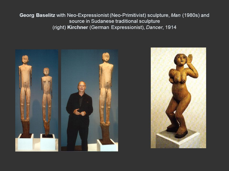 Georg Baselitz with Neo-Expressionist (Neo-Primitivist) sculpture, Man (1980s) and source in Sudanese traditional sculpture (right) Kirchner (German Expressionist), Dancer, 1914