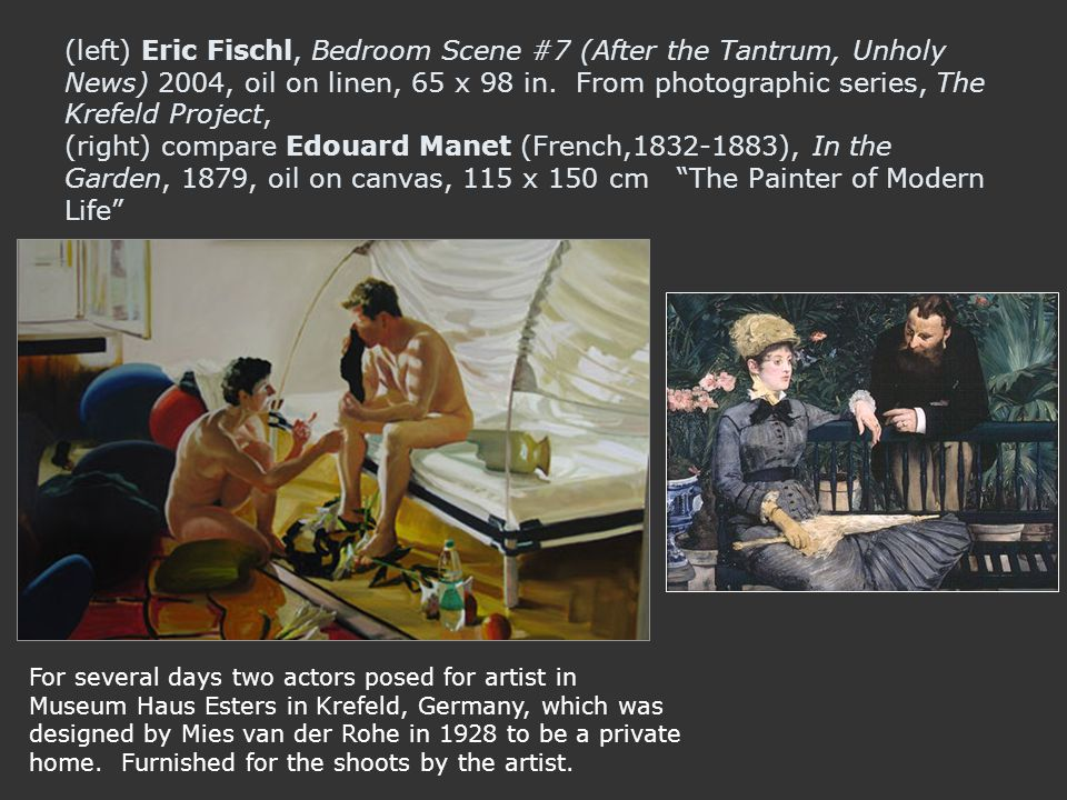 (left) Eric Fischl, Bedroom Scene #7 (After the Tantrum, Unholy News) 2004, oil on linen, 65 x 98 in. From photographic series, The Krefeld Project, (right) compare Edouard Manet (French, ), In the Garden, 1879, oil on canvas, 115 x 150 cm The Painter of Modern Life