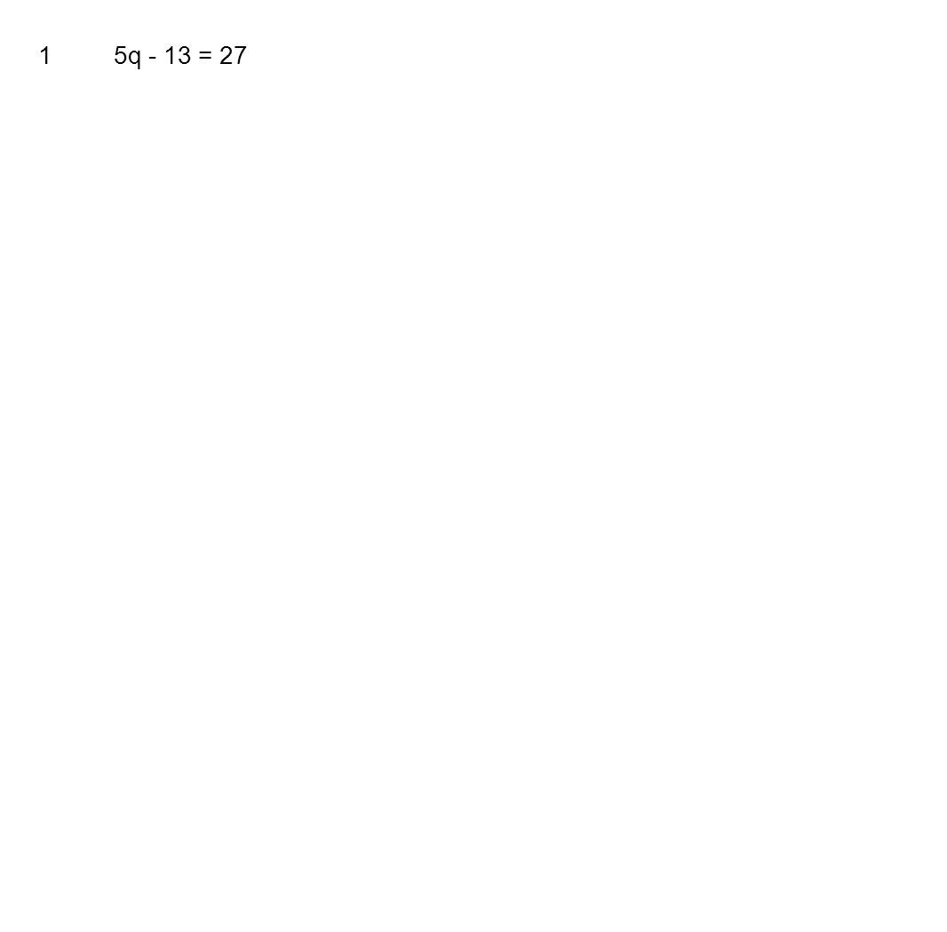 1 5q - 13 = 27