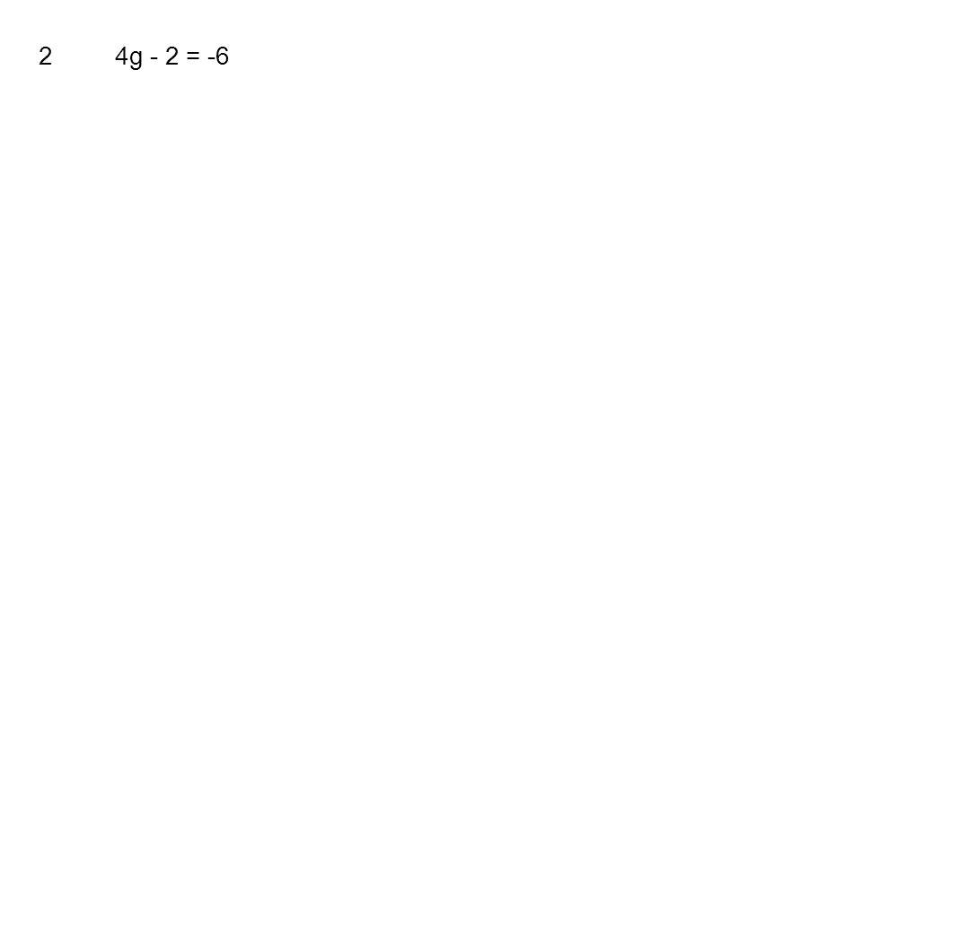 2 4g - 2 = -6