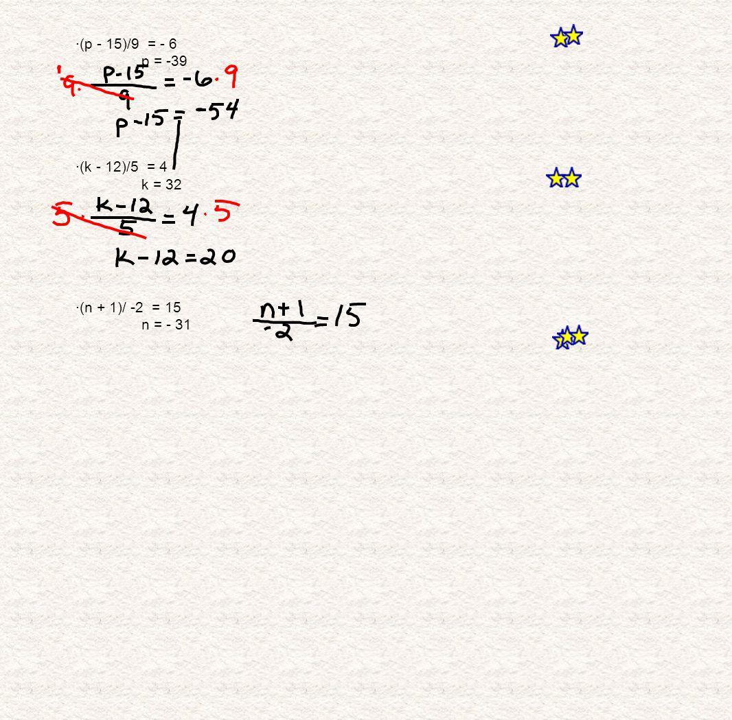 ·(p - 15)/9 = - 6 p = -39 ·(k - 12)/5 = 4 k = 32 ·(n + 1)/ -2 = 15 n = - 31