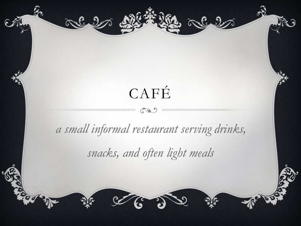 café a small informal restaurant serving drinks, snacks, and often light meals