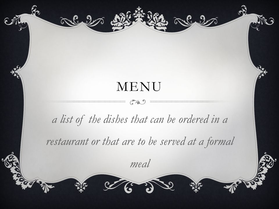 menu a list of the dishes that can be ordered in a restaurant or that are to be served at a formal meal.
