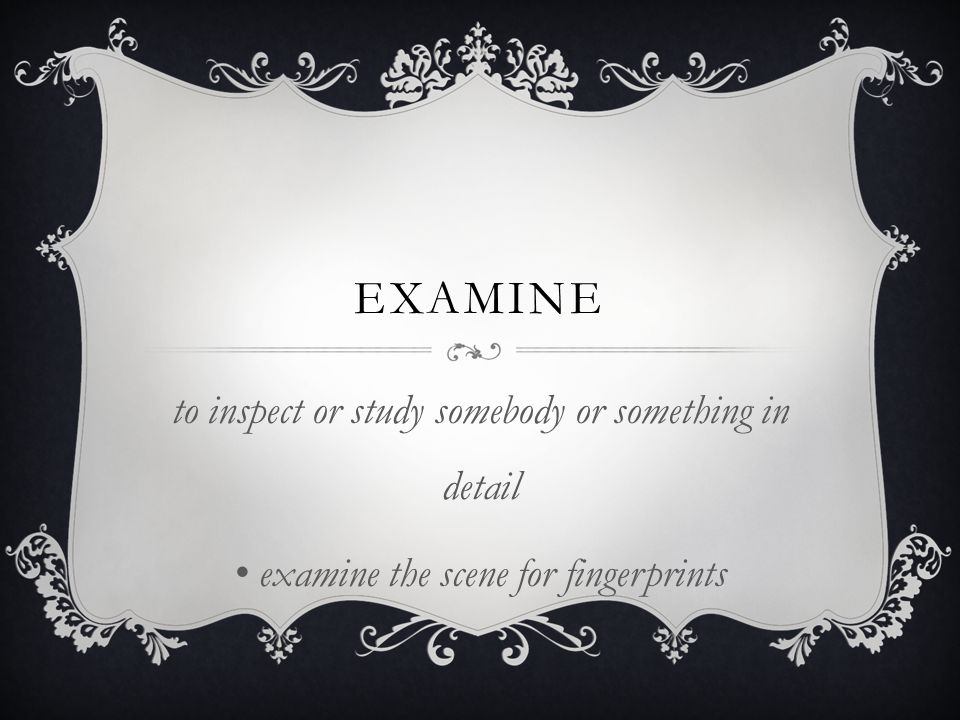 examine to inspect or study somebody or something in detail
