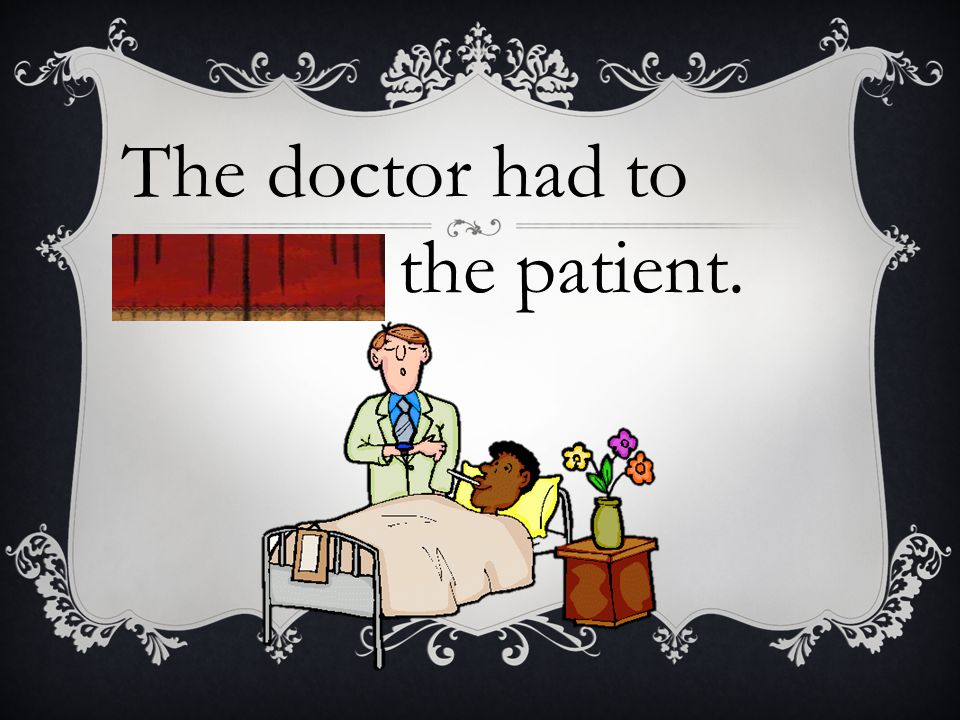 The doctor had to examine the patient.