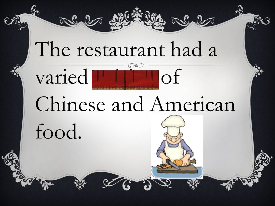The restaurant had a varied cuisine of Chinese and American food.