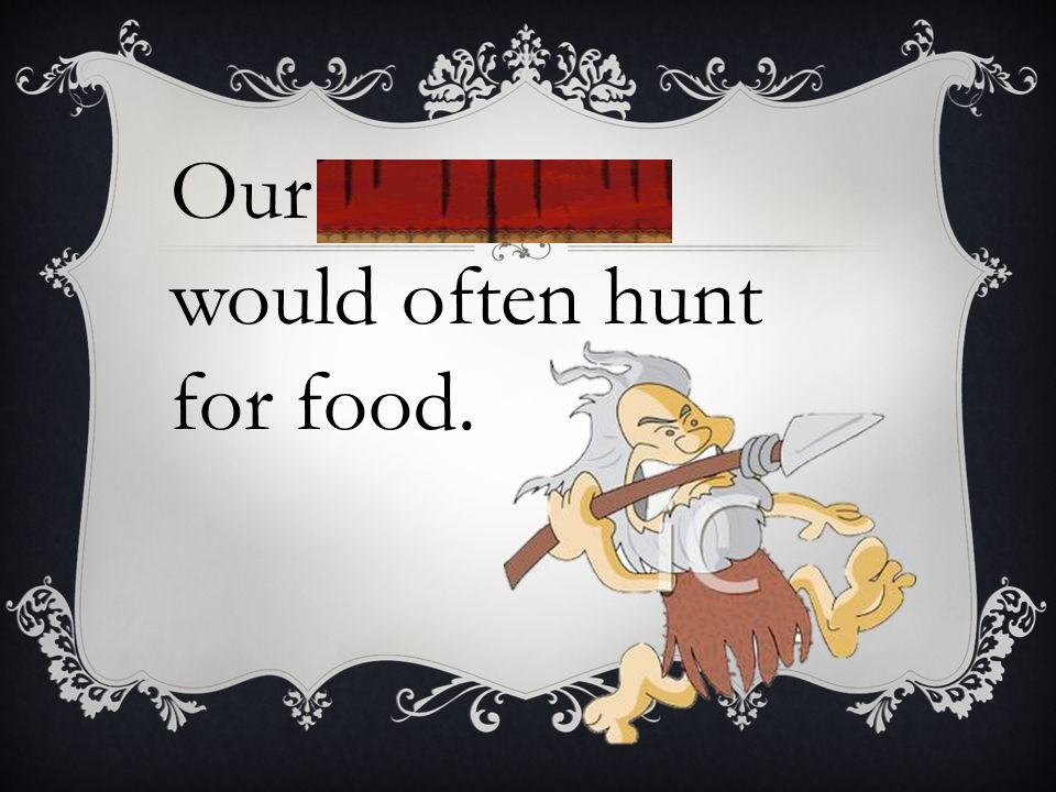 Our forebears would often hunt for food.