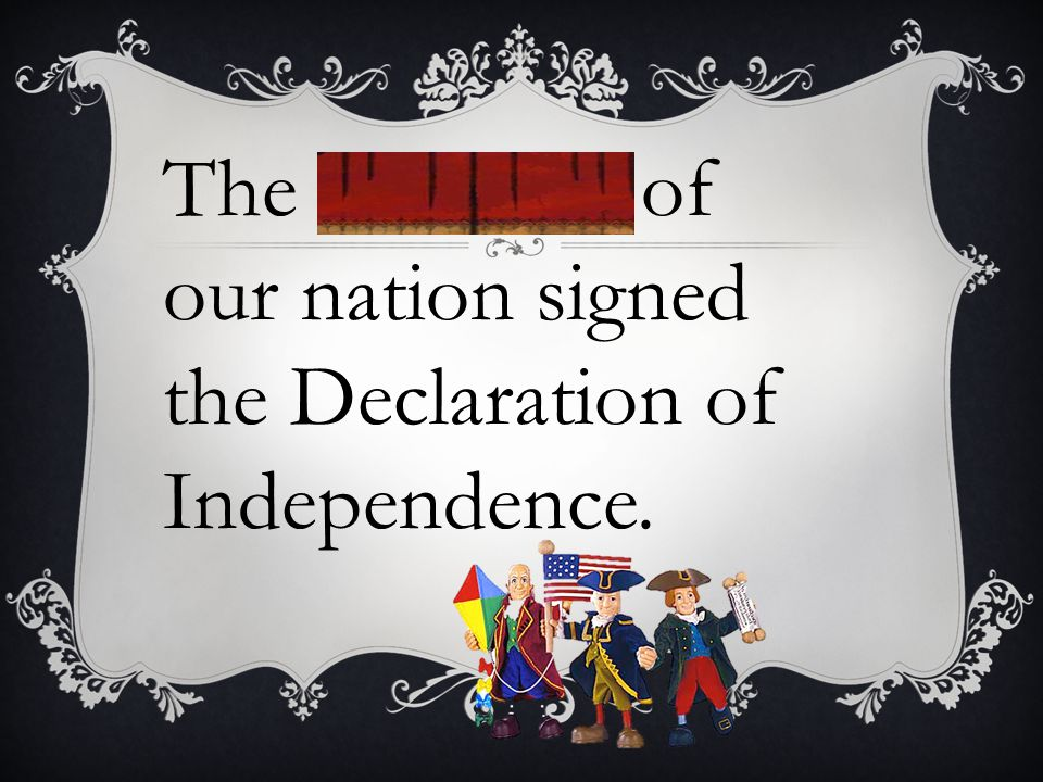The founders of our nation signed the Declaration of Independence.