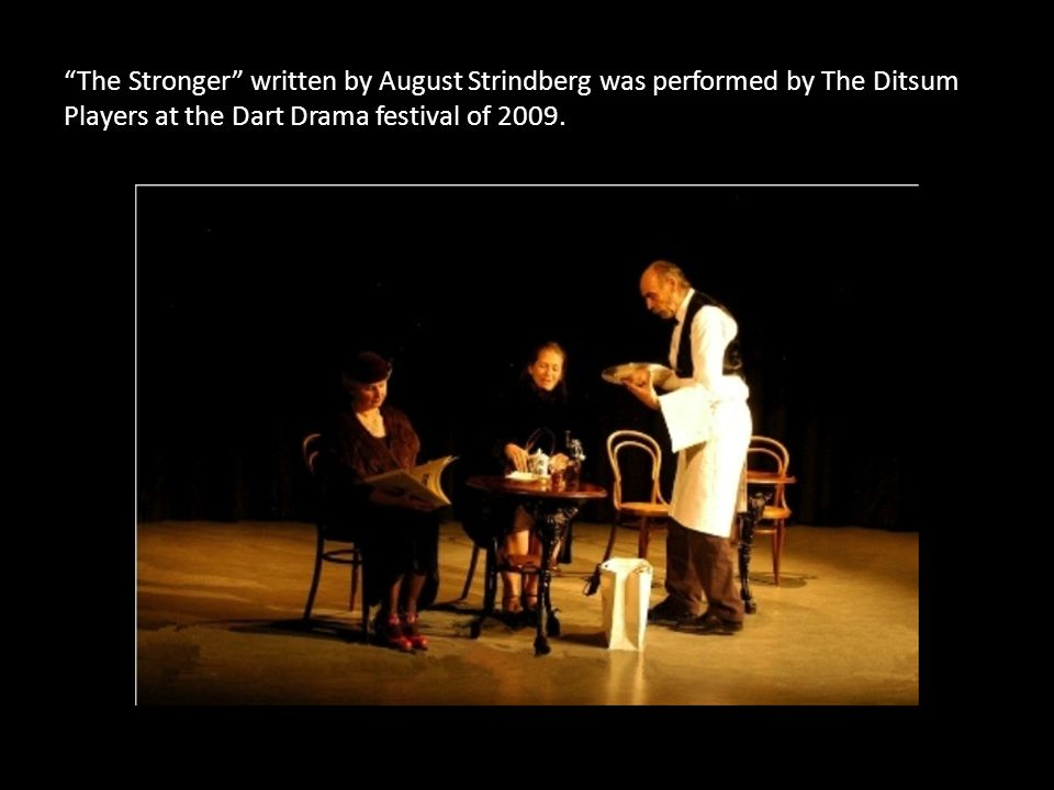 The Stronger written by August Strindberg was performed by The Ditsum Players at the Dart Drama festival of 2009.