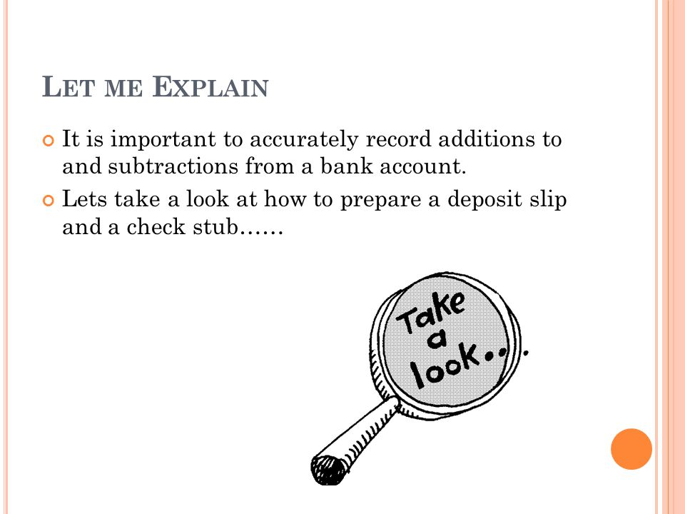 Let me Explain It is important to accurately record additions to and subtractions from a bank account.
