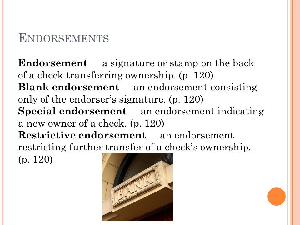 Endorsements Endorsement a signature or stamp on the back of a check transferring ownership. (p. 120)