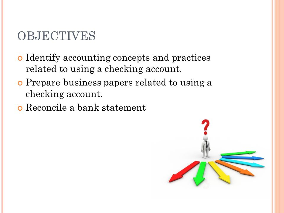 OBJECTIVES Identify accounting concepts and practices related to using a checking account.