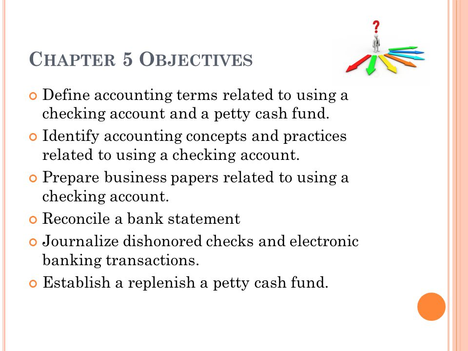 Chapter 5 Objectives Define accounting terms related to using a checking account and a petty cash fund.
